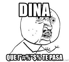 "Y U SO - Dina que !""#%""$% te pasa"
