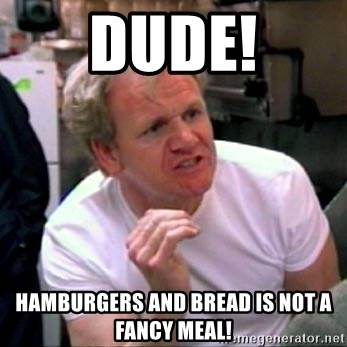 Gordon Ramsay - dude! hamburgers and bread is not a fancy meal!