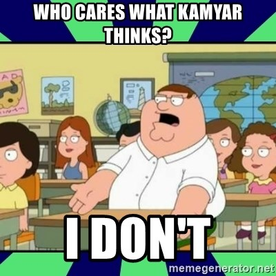 Who Cares? - who cares what kamyar thinks? i don't