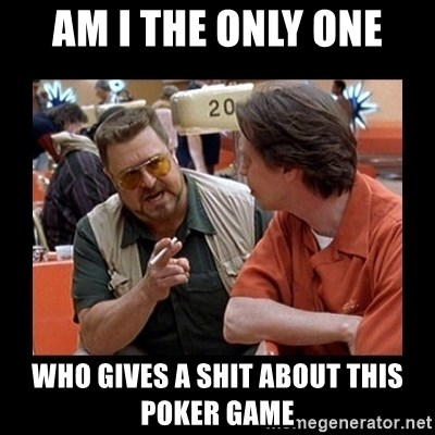 walter sobchak - Am I THE ONLY ONE WHO GIVES A SHIT ABOUT THIS POKER GAME