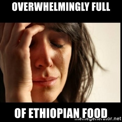 First World Problems - Overwhelmingly Full of ethiopian food