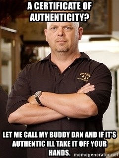 Rick Harrison - a certificate of authenticity? let me call my buddy dan and if it's authentic ill take it off your hands.