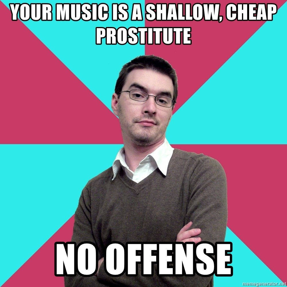 Privilege Denying Dude - Your music is a shallow, cheap prostitute no offense