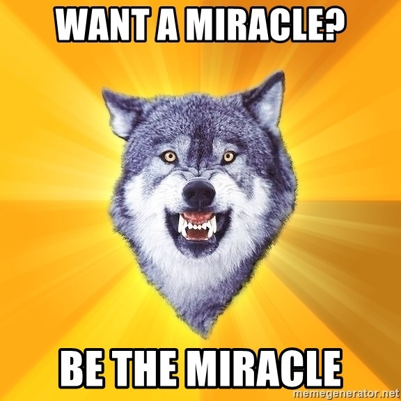 Courage Wolf - Want a miracle? be the miracle
