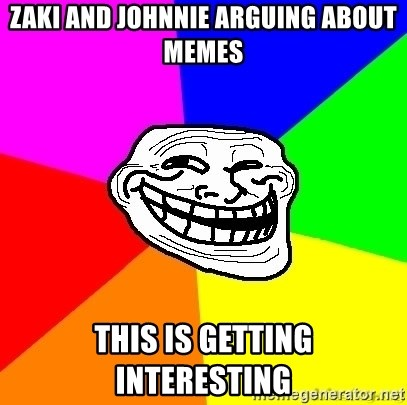 troll face1 - zaki and johnnie arguing about memes this is getting interesting