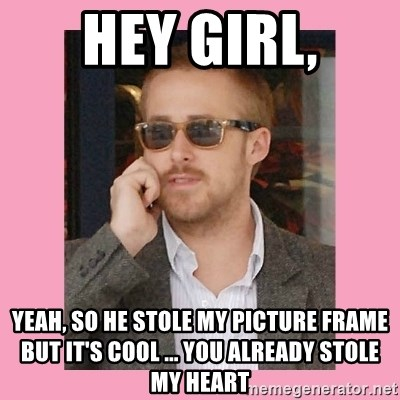 Hey Girl - hey girl, yeah, so he stole my picture frame but it's cool ... you already stole my heart