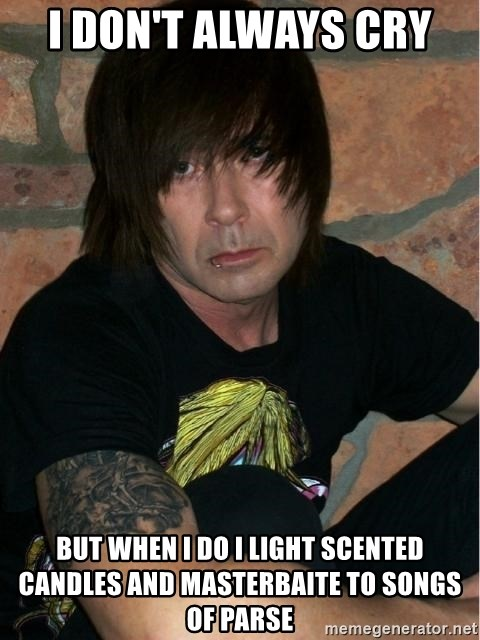 Emo Dad - i DON'T ALWAYS cry  but when i do i light SCENTED candles and masterbaite to songs of PARSE