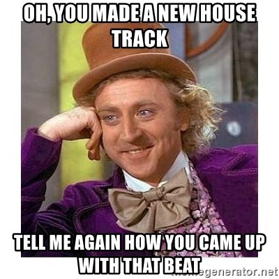 Willy Wanka - OH, you made a new house track Tell me agAin how You came up with that beat