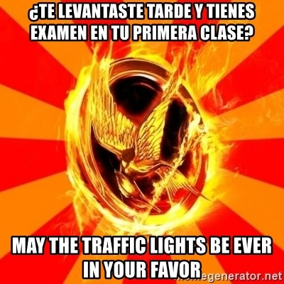 Typical fan of the hunger games - ¿Te levantaste tarde y tienes examen en tu primera clase? May the traffic lights be ever in your favor