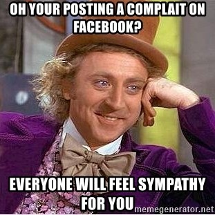 Willy Wonka - Oh your posting a comPlait on Facebook? Everyone will feel sympathy for you