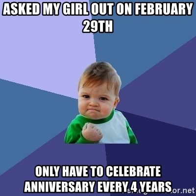 Success Kid - ASKED MY GIRL OUT ON FEBRUARY 29TH only have to celebrate anniversary every 4 years