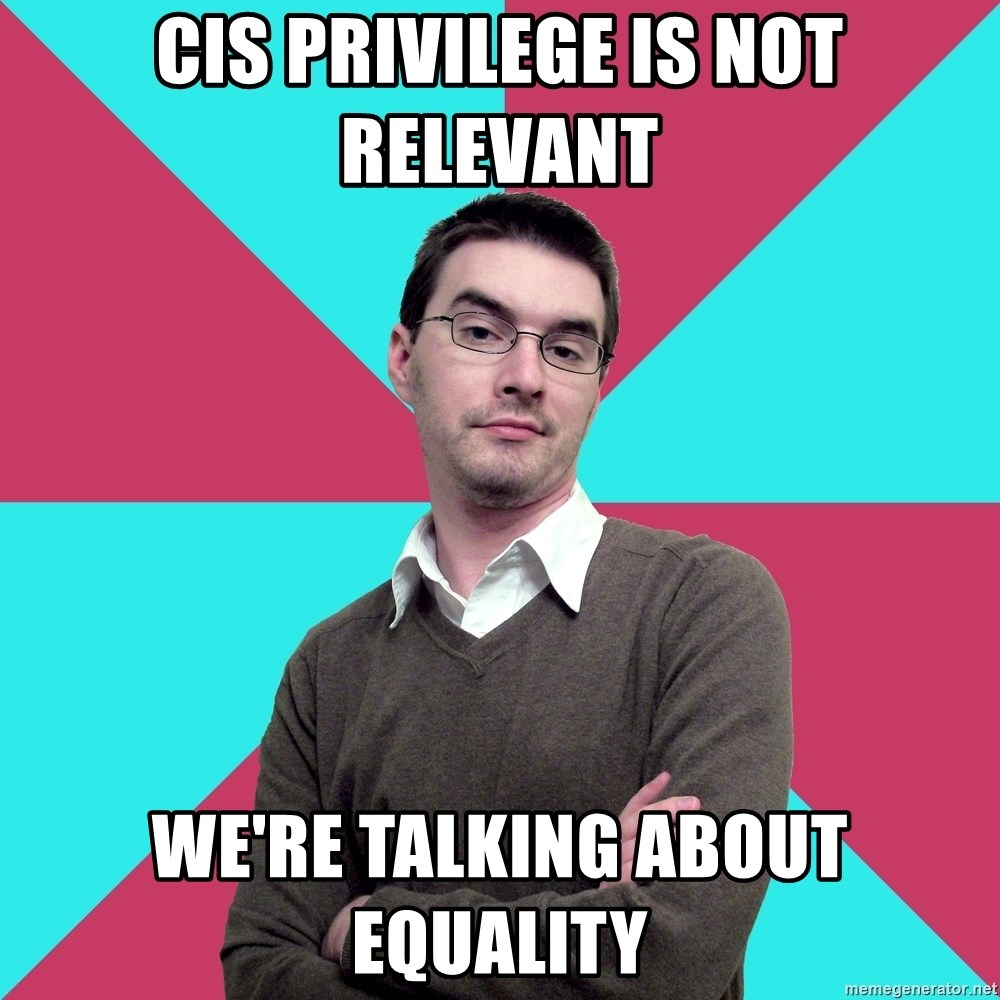 Privilege Denying Dude - CIS Privilege is not Relevant We'Re Talking about equality