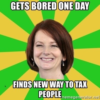 Julia Gillard - gets bored one day finds new way to tax people