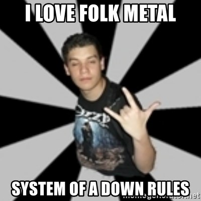 metal poser - I LOVE FOLK METAL SYSTEM OF A DOWN RULES