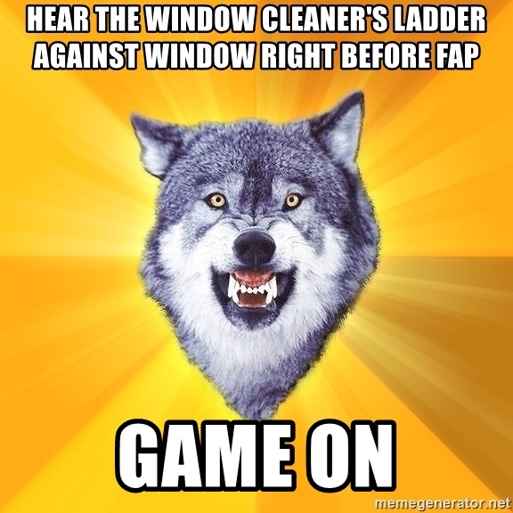 Courage Wolf - Hear the window cleaner's ladder against window right before fap game on