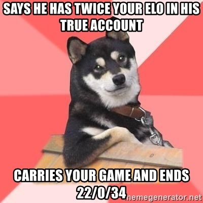 Cool Dog - says he has twice your elo in his true account carries your game and ends 22/0/34