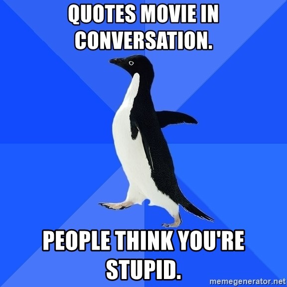 Socially Awkward Penguin - Quotes movie in conversation. People think you're stupid.