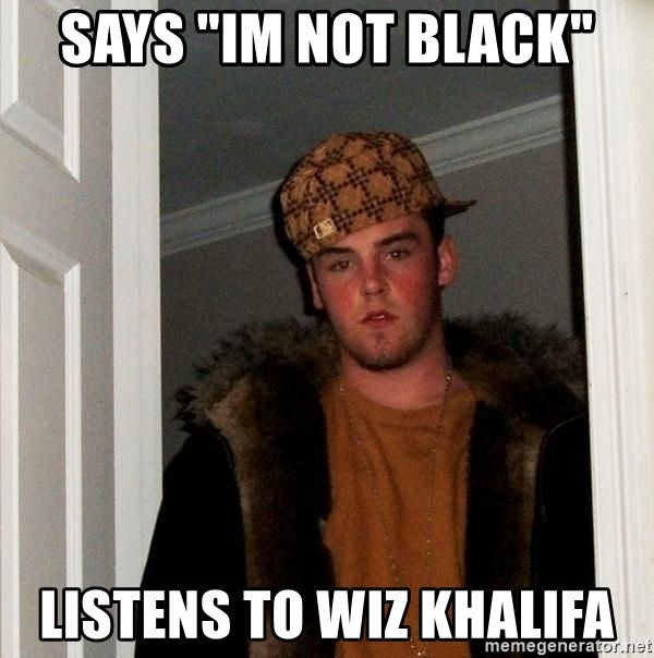 "Scumbag Steve - says ""im not black"" listens to wiz khalifa"