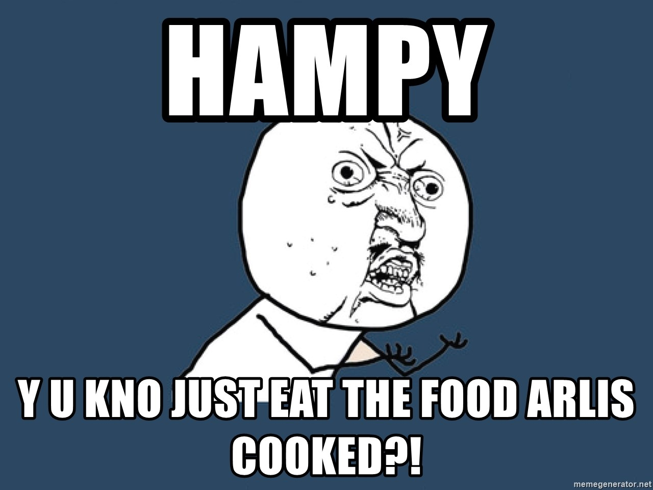 Y U No - Hampy y u kno just eat the food arlis cooked?!