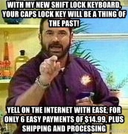 Badass Billy Mays - with my new shift lock keyboard, your caps lock key will be a thing of the past! Yell on the internet with ease, for only 6 easy payments of $14.99, plus shipping and processing