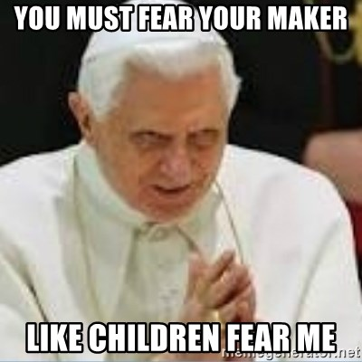 Pedo Pope - you must fear your maker like children fear me
