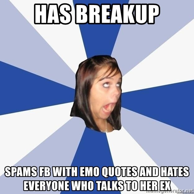 Annoying Facebook Girl - Has Breakup SPAMS FB WITH EMO QUOTES AND HATES EVERYONE WHO TALKS TO HER EX