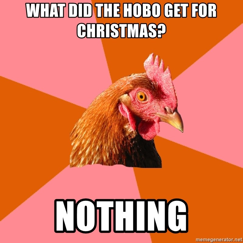 Anti Joke Chicken - What did the hobo get for christmas? Nothing
