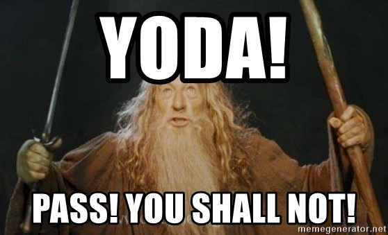 You shall not pass - YODA! Pass! You shall not!