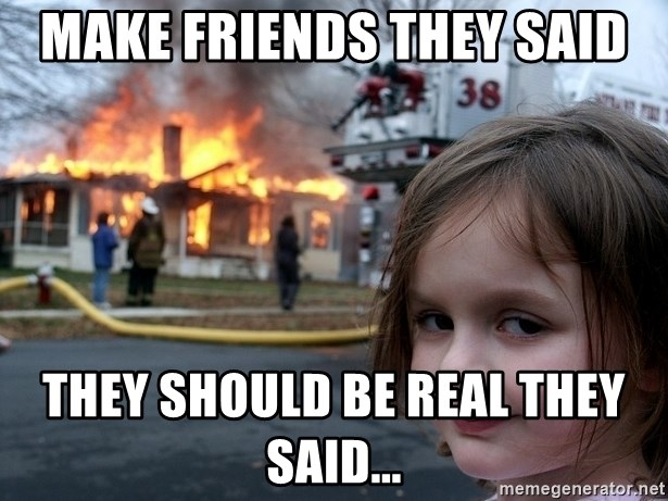 Disaster Girl - make friends they said they should be real they said...