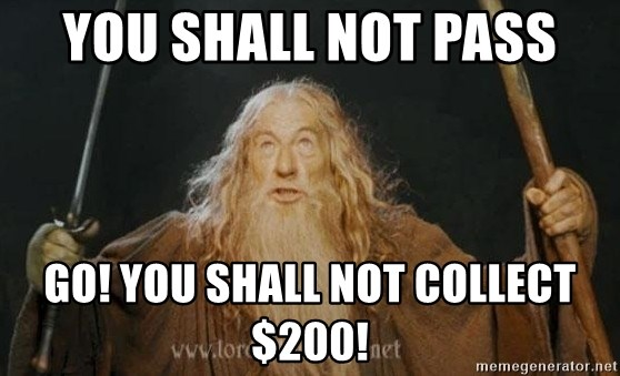 You shall not pass - YOU SHALL NOT PASS GO! you shall not collect $200!