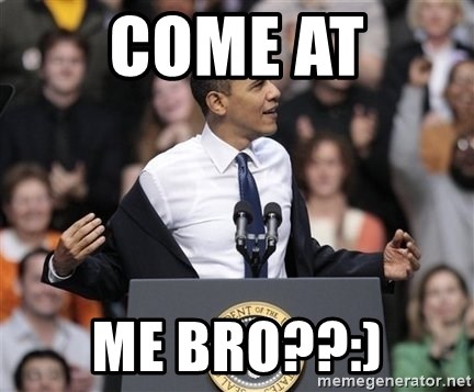 obama come at me bro - come at me bro??:)