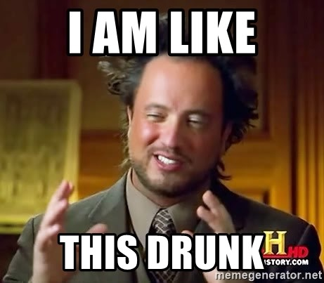 Ancient Aliens - I am like this drunk