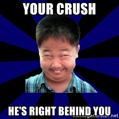Forever Pendejo Meme - Your crush He's right behind you