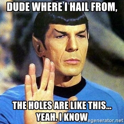 Spock - dude where I hail from, the holes are like this... yeah. I know