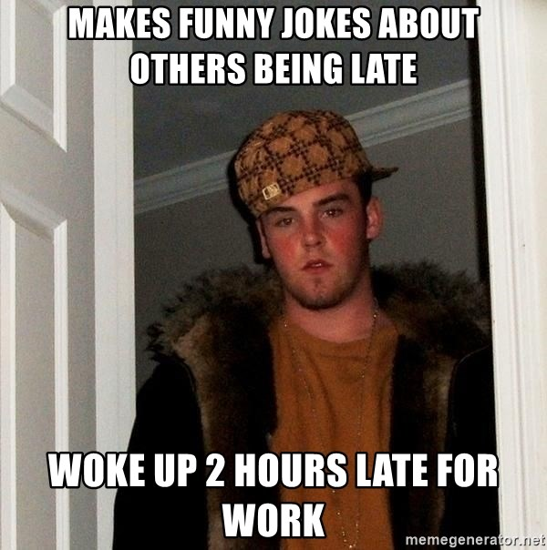 Scumbag Steve - makes funny jokes about others being late Woke up 2 hours late for work
