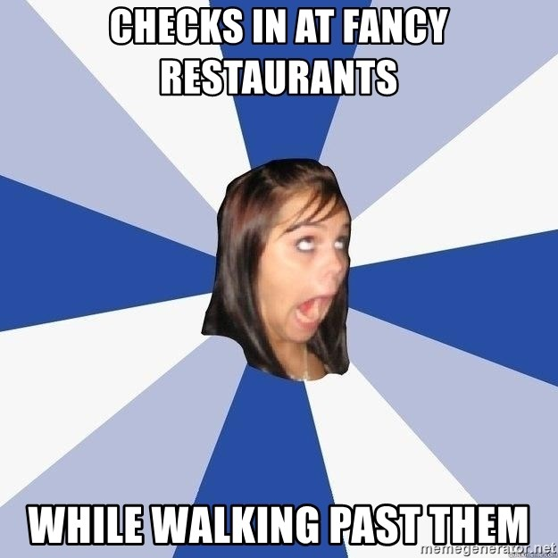Annoying Facebook Girl - CHECKS IN AT FANCY RESTAURANTS WHILE WALKING PAST THEM