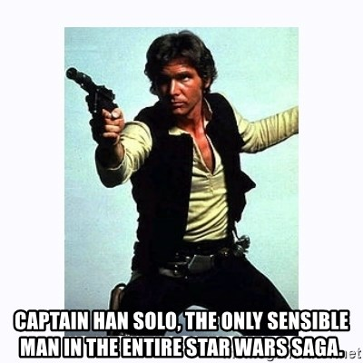 Han Solo - CAptain han solo, the only sensible man in the Entire Star Wars Saga.