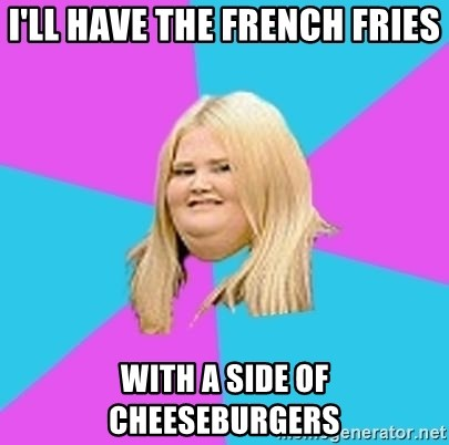 Fat Girl - i'll have the french fries with a side of cheeseburgers