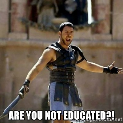 GLADIATOR - are you not educated?!