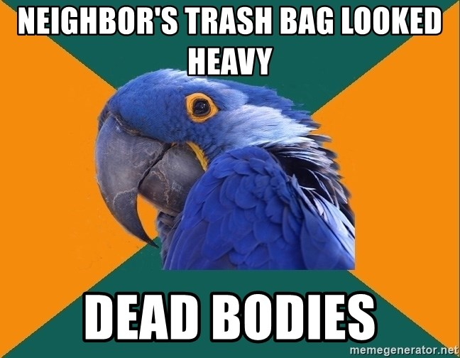 Paranoid Parrot - Neighbor's trash bag looked heavy dead bodies
