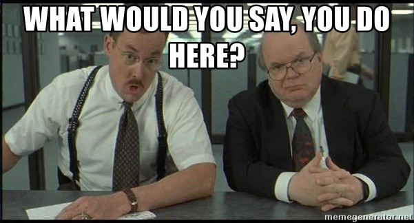 what would you say, you do here? - Office space   Meme ...