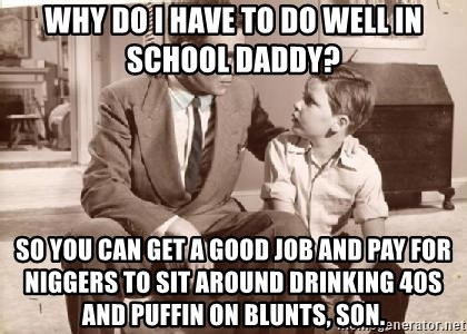 Racist Father - why do i have to do well in school daddy? so you can get a good job and pay for niggers to sit around drinking 40s and puffin on blunts, son.