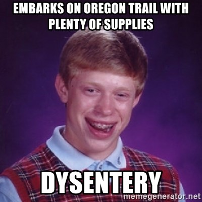 Bad Luck Brian - Embarks on oregon trail with plenty of supplies dysentery
