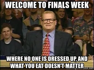 DrewCarey - WElcome to finals week Where no one is dressed up, and what you eat doesn't matter