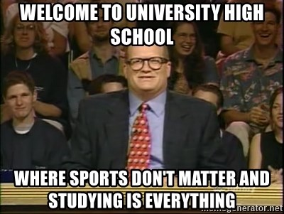 DrewCarey - welcome to university high school where sports don't matter and studying is everything