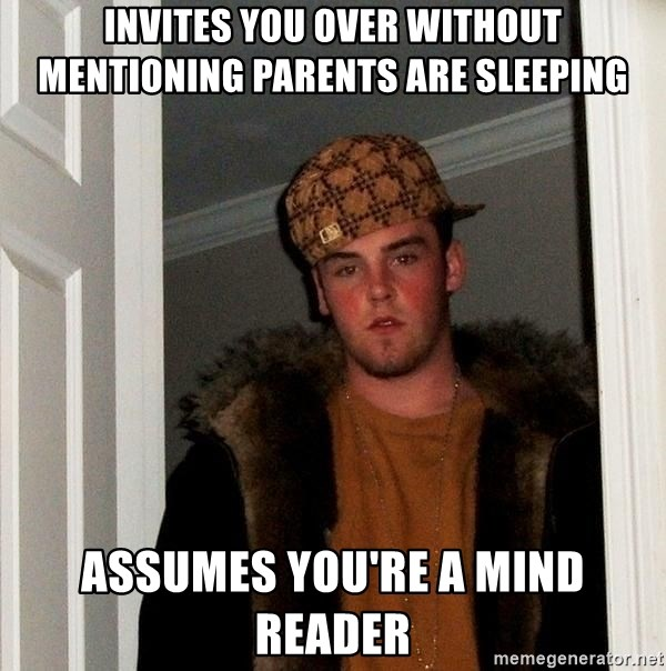 Scumbag Steve - Invites you over without  mentioning parents are sleeping Assumes you're a mind reader