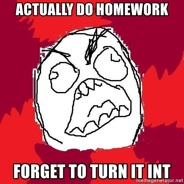 Rage FU - Actually do homework forget to turn it int