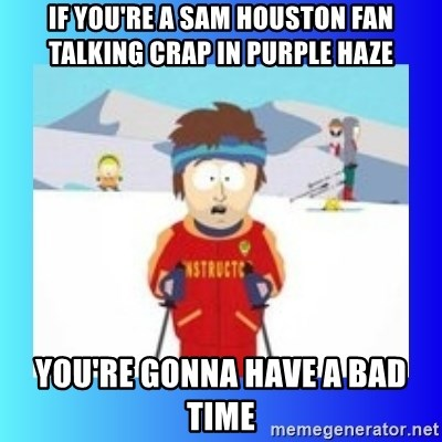 super cool ski instructor - If You're a Sam Houston Fan talking crap in purple haze You're gonna have a Bad Time