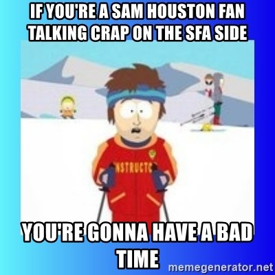 super cool ski instructor - IF you're a Sam houston Fan Talking Crap on the SFA side You're gonna have a bad time