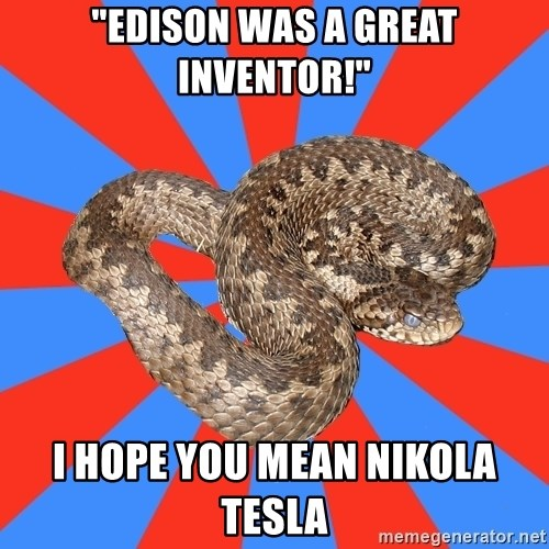 "Eastern European Enthusiast Snake - ""Edison was a great inventor!"" i hope you mean nikola tesla"
